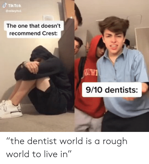 "Live, World, and Rough: TIKTOK  mikeyltx  The one that doesn't  recommend Crest:  9/10 dentists: ""the dentist world is a rough world to live in"""