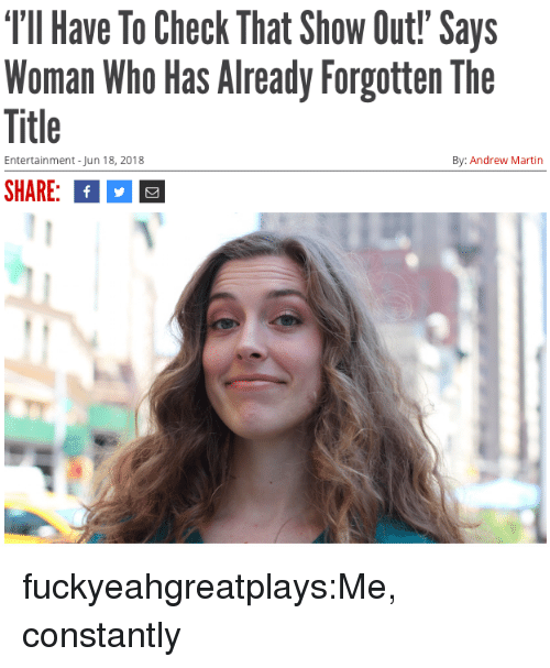 Martin, Target, and Tumblr: TIl Have To Check That Show Out! Says  Woman Who Has Already Forgotten The  Title  SHARE:f  Entertainment -Jun 18, 2018  By: Andrew Martin fuckyeahgreatplays:Me, constantly