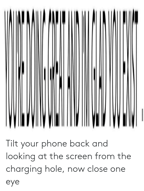 close: Tilt your phone back and looking at the screen from the charging hole, now close one eye