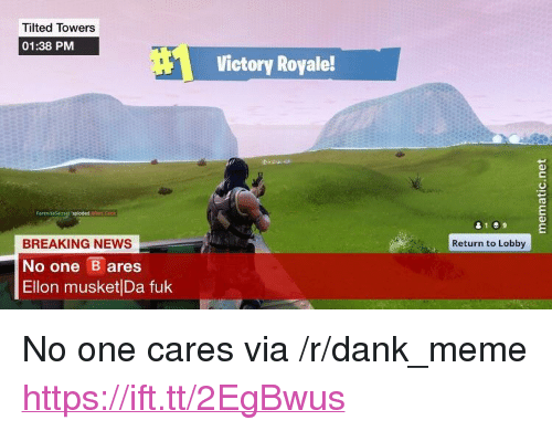 "Dank, Meme, and News: Tilted Towers  01:38 PM  Victory Royale!  BREAKING NEWS  No one ares  Ellon musket Da fuk  Return to Lobby <p>No one cares via /r/dank_meme <a href=""https://ift.tt/2EgBwus"">https://ift.tt/2EgBwus</a></p>"