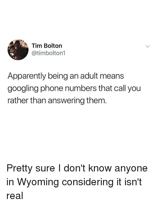 Apparently, Being an Adult, and Funny: Tim Bolton  @timbolton1  Apparently being an adult means  googling phone numbers that call you  rather than answering them Pretty sure I don't know anyone in Wyoming considering it isn't real