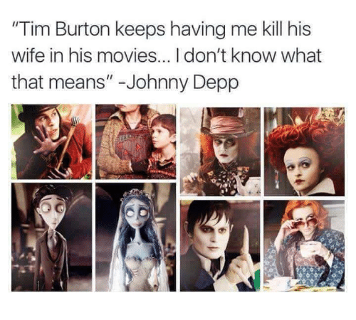 """Johnny Depp, Memes, and Tim Burton: """"Tim Burton keeps having me kill his  wife in his movies...Idon't know what  that means"""" Johnny Depp"""