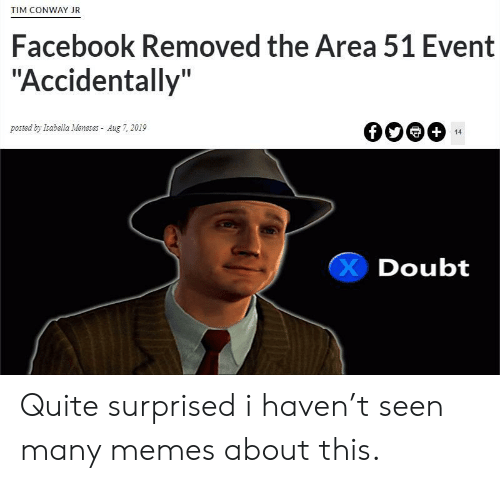 """Conway, Facebook, and Memes: TIM CONWAY JR  Facebook Removed the Area 51 Event  """"Accidentally""""  posted by Isabella Meneses Aug 7, 2019  +  14  Doubt Quite surprised i haven't seen many memes about this."""