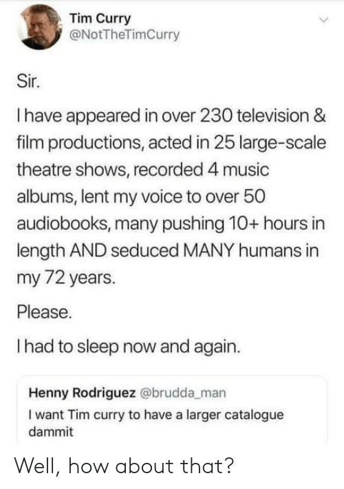 Dammit: Tim Curry  @NotTheTimCurry  Sir.  Ihave appeared in over 230 television &  film productions, acted in 25 large-scale  theatre shows, recorded 4 music  albums, lent my voice to over 50  audiobooks, many pushing 10+ hours in  length AND seduced MANY humans in  my 72 years.  Please.  Ihad to sleep now and again.  Henny Rodriguez @brudda_man  I want Tim curry to have a larger catalogue  dammit Well, how about that?