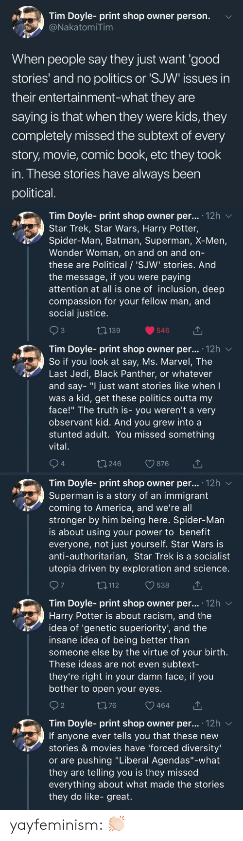 """exploration: Tim Doyle- print shop owner person.  NakatomiTim  When people say they just want 'good  stories' and no politics or 'SJW issues in  their entertainment-what they are  saying is that when they were kids, they  completely missed the subtext of every  story, movie, comic book, etc they took  in. These stories have always been  political   Tim Doyle- print shop owner per... 12h v  Star Trek, Star Wars, Harry Potter,  Spider-Man, Batman, Superman, X-Men,  Wonder Woman, on and on and orn  these are Political / 'SJW' stories. And  the message, if you were paying  attention at all is one of inclusion, deep  compassion for your fellow man, and  social justice  3  139  546  Tim Dovle-print shop owner per... 12h  So if you look at say, Ms. Marvel, The  Last Jedi, Black Panther, or whatever  and say- """"I just want stories like when  was a kid, get these politics outta my  face!"""" The truth is- you weren't a very  observant kid. And you grew into a  stunted adult. You missed something  vital  4  t 246  876   Tim Doyle- print shop owner per... '12h v  Superman is a story of an immigrant  coming to America, and we're all  stronger by him being here. Spider-Man  is about using your power to benefit  everyone, not just yourself. Star Wars is  anti-authoritarian, Star Trek is a socialist  utopia driven by exploration and science  7  T,112  538  Tim Doyle- print shop owner per... .12h  Harry Potter is about racism, and the  idea of 'genetic superiority', and the  insane idea of being better than  someone else by the virtue of your birth  These ideas are not even subtext-  they're right in your damn face, if you  bother to open your eyes  2  1376  464  Tim Doyle- print shop owner per... 12h v  If anyone ever tells you that these new  stories & movies have 'forced diversity  or are pushing """"Liberal Agendas""""-what  they are telling you is they missed  everything about what made the stories  they do like- great. yayfeminism: 👏🏻"""
