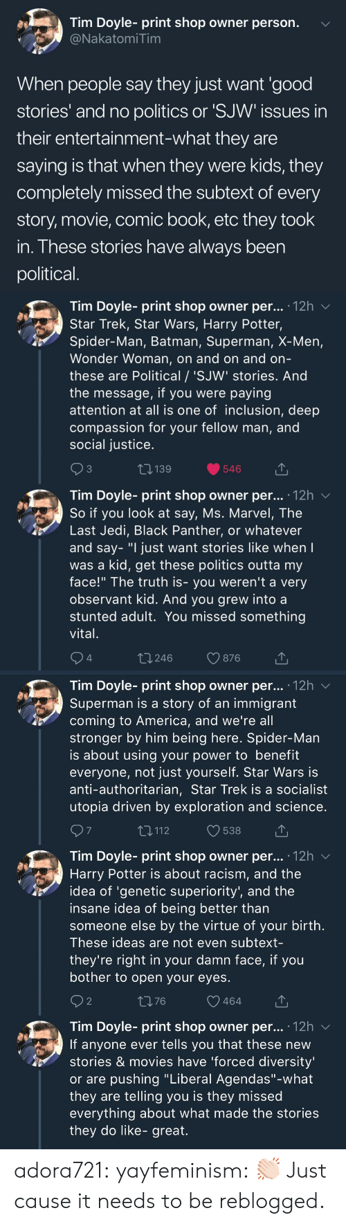 "America, Batman, and Harry Potter: Tim Doyle- print shop owner person.  NakatomiTim  When people say they just want 'good  stories' and no politics or 'SJW issues in  their entertainment-what they are  saying is that when they were kids, they  completely missed the subtext of every  story, movie, comic book, etc they took  in. These stories have always been  political   Tim Doyle- print shop owner per... 12h v  Star Trek, Star Wars, Harry Potter,  Spider-Man, Batman, Superman, X-Men,  Wonder Woman, on and on and orn  these are Political / 'SJW' stories. And  the message, if you were paying  attention at all is one of inclusion, deep  compassion for your fellow man, and  social justice  3  139  546  Tim Dovle-print shop owner per... 12h  So if you look at say, Ms. Marvel, The  Last Jedi, Black Panther, or whatever  and say- ""I just want stories like when  was a kid, get these politics outta my  face!"" The truth is- you weren't a very  observant kid. And you grew into a  stunted adult. You missed something  vital  4  t 246  876   Tim Doyle- print shop owner per... '12h v  Superman is a story of an immigrant  coming to America, and we're all  stronger by him being here. Spider-Man  is about using your power to benefit  everyone, not just yourself. Star Wars is  anti-authoritarian, Star Trek is a socialist  utopia driven by exploration and science  7  T,112  538  Tim Doyle- print shop owner per... .12h  Harry Potter is about racism, and the  idea of 'genetic superiority', and the  insane idea of being better than  someone else by the virtue of your birth  These ideas are not even subtext-  they're right in your damn face, if you  bother to open your eyes  2  1376  464  Tim Doyle- print shop owner per... 12h v  If anyone ever tells you that these new  stories & movies have 'forced diversity  or are pushing ""Liberal Agendas""-what  they are telling you is they missed  everything about what made the stories  they do like- great. adora721: yayfeminism: 👏🏻 Just cause it needs to be reblogged."