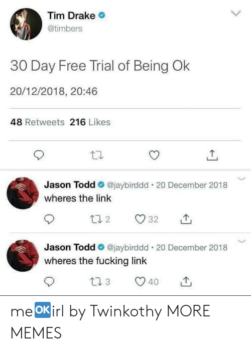 Dank, Drake, and Fucking: Tim Drake  @timbers  30 Day Free Trial of Being Ok  20/12/2018, 20:46  48 Retweets 216 Likes  Jason Todd @jaybirddd. 20 December 2018  wheres the link  Jason Todd Ф @jaybirddd-20 December 2018  wheres the fucking link  40 me🆗️irl by Twinkothy MORE MEMES