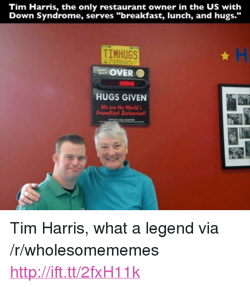 "Breakfast, Down Syndrome, and Http: Tim Harris, the only restaurant owner in the US with  Down Syndrome, serves ""breakfast, lunch, and hugs.""  TIMHUGS  OVER  HUGS GIVEN  Friendliesl Restaurant  30048 <p>Tim Harris, what a legend via /r/wholesomememes <a href=""http://ift.tt/2fxH11k"">http://ift.tt/2fxH11k</a></p>"