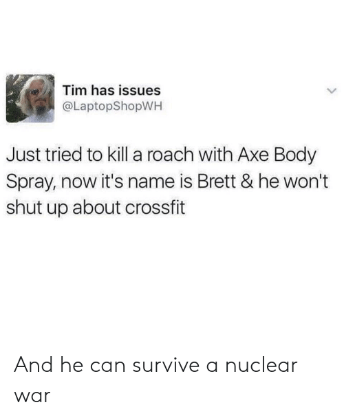 Shut Up, Crossfit, and War: Tim has issues  @LaptopShopWH  Just tried to kill a roach with Axe Body  Spray, now it's name is Brett & he won't  shut up about crossfit And he can survive a nuclear war