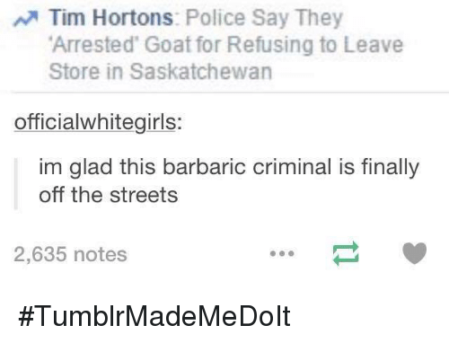 saskatchewan: Tim Hortons  Police Say They  Arrested Goat for Refusing to Leave  Store in Saskatchewan  officialwhitegirls:  im glad this barbaric criminal is finally  off the streets  2,635 notes #TumblrMadeMeDoIt