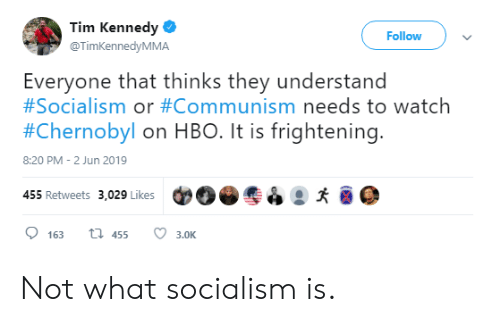 Hbo, Socialism, and Watch: Tim Kennedy  Follow  @TimKennedyMMA  Everyone that thinks they understand  #Socialism or #Communism needs to watch  #Chernobyl on HBO. It is frightening.  8:20 PM - 2 Jun 2019  455 Retweets 3,029 Likes  t 455  163  3.0K Not what socialism is.