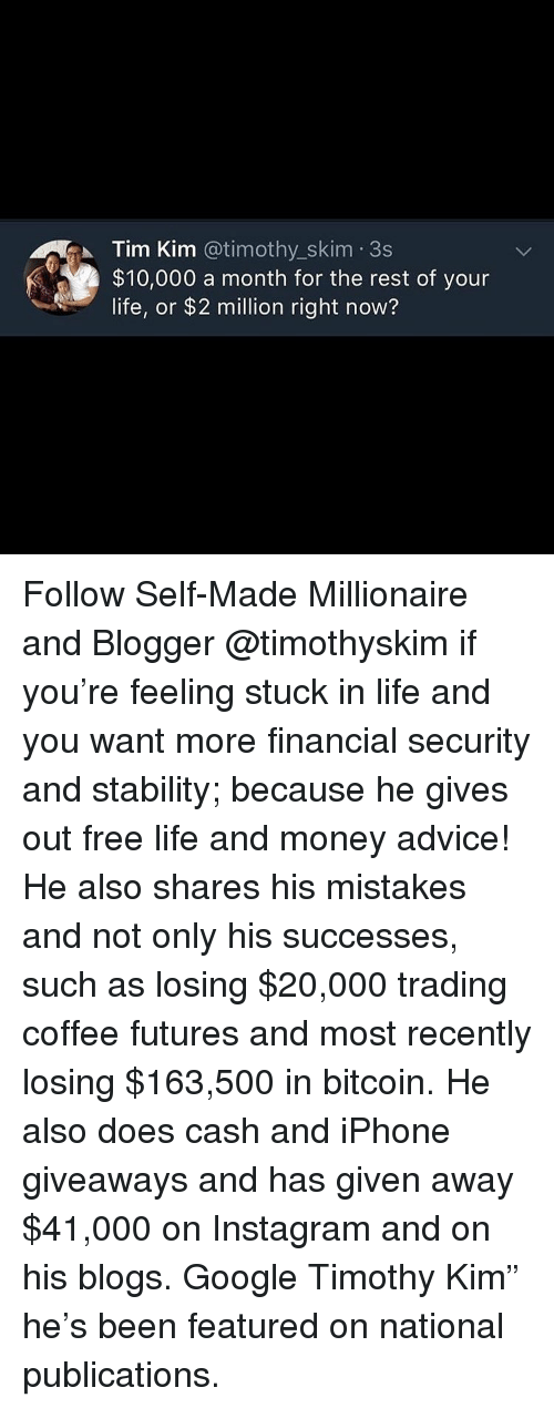 """Advice, Google, and Instagram: Tim Kim @timothy_skim 3s  $10,000 a month for the rest of your  life, or $2 million right now? Follow Self-Made Millionaire and Blogger @timothyskim if you're feeling stuck in life and you want more financial security and stability; because he gives out free life and money advice! He also shares his mistakes and not only his successes, such as losing $20,000 trading coffee futures and most recently losing $163,500 in bitcoin. He also does cash and iPhone giveaways and has given away $41,000 on Instagram and on his blogs. Google Timothy Kim"""" he's been featured on national publications."""