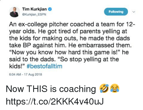 "College, Espn, and Memes: Tim Kurkjian e  OKurkjian ESPN  Following  An ex-college pitcher coached a team for 12-  year olds. He got tired of parents yelling at  the kids for making outs, he made the dads  take BP against him. He embarrassed them.  ""Now you know how hard this game is!"" he  said to the dads. ""So stop yelling at the  kids!"" #bestofalltim  6:04 AM-17 Aug 2018 Now THIS is coaching 🤣😂 https://t.co/2KKK4v40uJ"