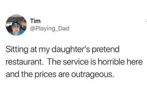 Outrageous: Tim  @Playing Dad  Sitting at my daughter's pretend  restaurant. The service is horrible here  and the prices are outrageous.
