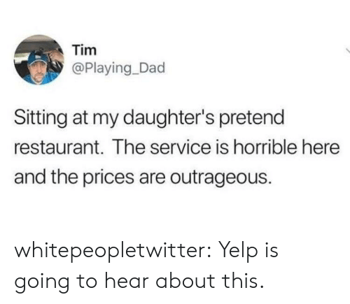Dad, Tumblr, and Blog: Tim  @Playing_Dad  Sitting at my daughter's pretend  restaurant. The service is horrible here  and the prices are outrageous. whitepeopletwitter:  Yelp is going to hear about this.