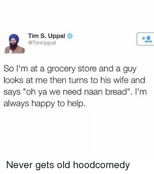 "Happy, Help, and Wife: Tim S. Uppal  @TimUppal  So I'm at a grocery store and a guy  looks at me then turns to his wife and  says ""oh ya we need naan bread"". I'nm  always happy to help. Never gets old hoodcomedy"