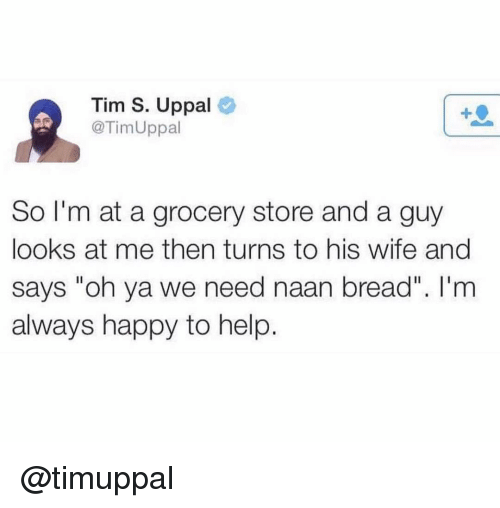 """Happy, Help, and Wife: Tim S. Uppal  @TimUppal  So I'm at a grocery store and a guy  looks at me then turns to his wife and  says """"oh ya we need naan bread"""". I'm  always happy to help. @timuppal"""