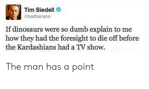 Dumb, Kardashians, and Dinosaurs: Tim Siedell  @badbanana  If dinosaurs were so dumb explain to me  how they had the foresight to die off before  the Kardashians had a TV show The man has a point