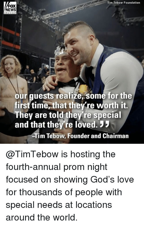 God, Love, and Memes: Tim Tebow Foundation  FOX  NEWS  ehanne  our guests realize,some for the  first time,that the re worth it,  They are told they're special  and that they're loved.  Tim Tebow, Founder and Chairman @TimTebow is hosting the fourth-annual prom night focused on showing God's love for thousands of people with special needs at locations around the world.