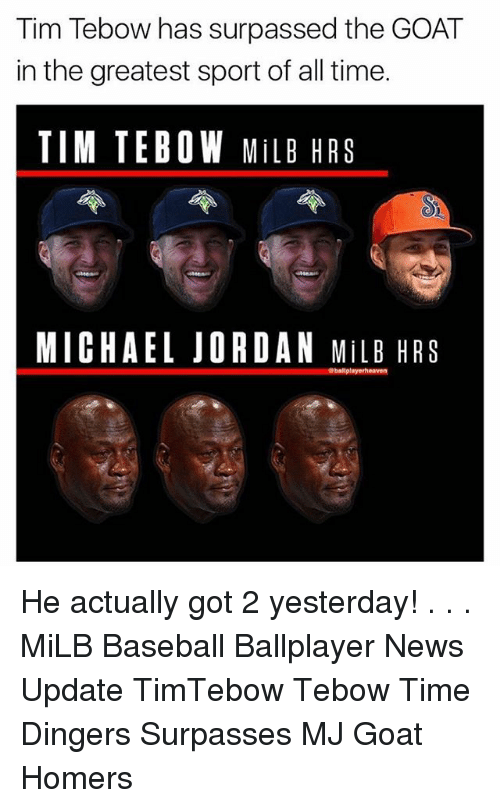 Baseball, Memes, and Michael Jordan: Tim Tebow has surpassed the GOAT  in the greatest sport of all time.  TIM TEBOW MiLB HRS  MICHAEL JORDAN MiLB HRS He actually got 2 yesterday! . . . MiLB Baseball Ballplayer News Update TimTebow Tebow Time Dingers Surpasses MJ Goat Homers
