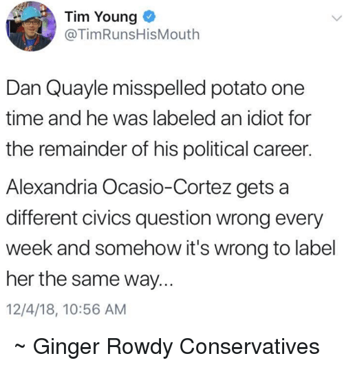 Memes, Potato, and Time: Tim Young  @TimRunsHisMouth  Dan Quayle misspelled potato one  time and he was labeled an idiot for  the remainder of his political career.  Alexandria Ocasio-Cortez gets a  different civics question wrong every  week and somehow it's wrong to label  her the same way...  12/4/18, 10:56 AM ~ Ginger  Rowdy Conservatives