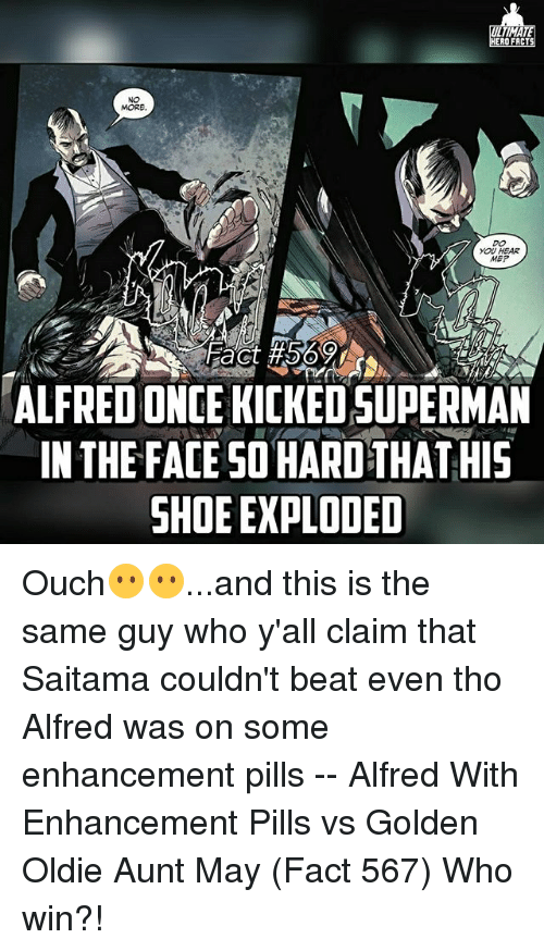 Memes, 🤖, and Who: TIMA  ERO FACT  MORE  YOU HEAR  MEP  ALFREDONCE KICKEDSUPERMAN  IN THE FACE SO HARD THATHIS  SHOE EXPLODED Ouch😶😶...and this is the same guy who y'all claim that Saitama couldn't beat even tho Alfred was on some enhancement pills -- Alfred With Enhancement Pills vs Golden Oldie Aunt May (Fact 567) Who win?!