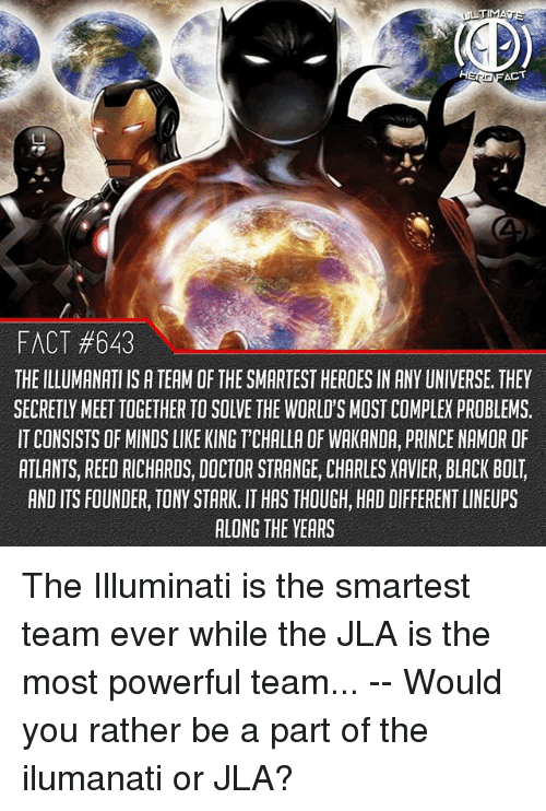 Bolting: TIMA  FACT #643  THE ILLUMANATI IS A TEAM OF THE SMARTEST HEROES IN ANY UNIVERSE, THEY  SECRETLY MEET TOGETHER TO SOLVE THE WORLD'S MOST COMPLEX PROBLEMS.  IT CONSISTS OF MINDS LIKE KING T'CHALLA OF WAKANDA, PRINCE NAMOR OF  ATLANTS, REED RICHARDS, DOCTOR STRANGE, CHARLES XAVIER, BLACK BOLT,  AND ITS FOUNDER, TONY STARK. IT HAS THOUGH, HAD DIFFERENT LINEUPS  ALONG THE YEARS The Illuminati is the smartest team ever while the JLA is the most powerful team... -- Would you rather be a part of the ilumanati or JLA?