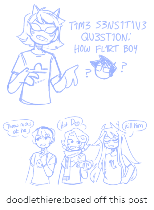 Target, Tumblr, and Blog: TIMB 53NSITIV3  QU3ST1ON  HOW FLIRT BOY   Throw rocks  at he  Hot Deg  kill him doodlethiere:based off this post