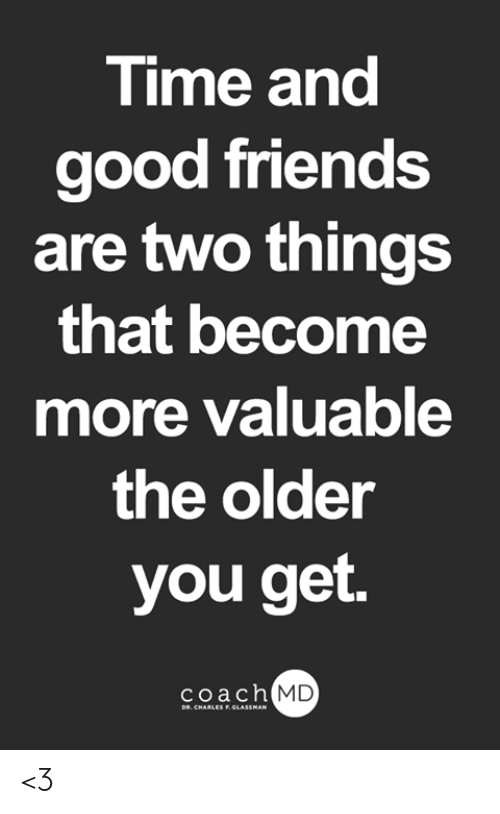 Friends, Memes, and Good: Time and  good friends  are two things  that become  more valuable  the older  you get.  coach MD  DR. CHARLES F.GLASSMAN <3