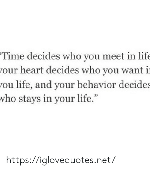 """Life, Heart, and Time: Time decides who you meet in life  our heart decides who you want i  ou life, and your behavior decide  who stays in your life."""" https://iglovequotes.net/"""