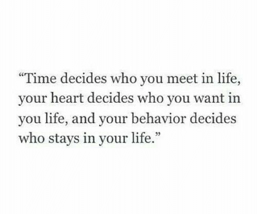 """Life, Heart, and Time: """"Time decides who you meet in life,  your heart decides who you want in  you life, and your behavior decides  who stays in your life.""""  95"""