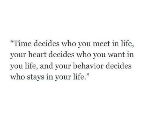 """Life, Heart, and Time: """"Time decides who you meet in life,  your heart decides who you want in  you life, and your behavior decides  who stays in your life."""""""