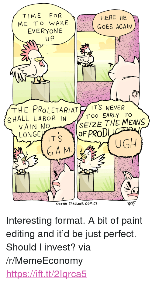 """Paint, Time, and Never: TIME FOR  ME To WAKE  EVERYONE  HERE HE  GOES AGAIN  up  THE PROLETARIAT İTŠ NEVER  SHALL LABOR IN  Too EARLY TO  SEIZE THE MEANS  VAIN No  LONGE  TS OF PROD  A.M  UGH  EXTRA FABULOUS COMICS  7eA5 <p>Interesting format. A bit of paint editing and it'd be just perfect. Should I invest? via /r/MemeEconomy <a href=""""https://ift.tt/2Iqrca5"""">https://ift.tt/2Iqrca5</a></p>"""
