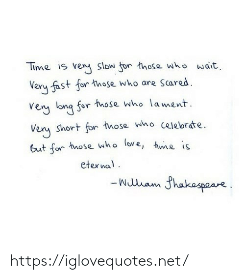 scared: Time is ven Slow for those who wait.  Very fast for those who are Scared.  very long for tnose who lament.  Very short for those who celebrate.  But for those who love, hme is  eternal.  - wullam fhakespeare. https://iglovequotes.net/