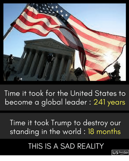 Time, Trump, and United: Time it took for the United States to  become a global leader: 241 years  Time it took Trump to destroy our  standing in the world: 18 months  THIS IS A SAD REALITY  U.SpemSoc
