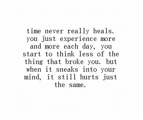 Time, Experience, and Mind: time never really heals.  you Just experience more  and more each day, you  start to think less of the  thing that broke you. but  when it sneaks into your  mind, it still hurts just  the same