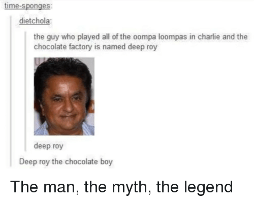 Charlie, Chocolate, and Time: time-sponges  dietchola  the guy who played all of the oompa loompas in charlie and the  chocolate factory is named deep roy  deep roy  Deep roy the chocolate boy The man, the myth, the legend