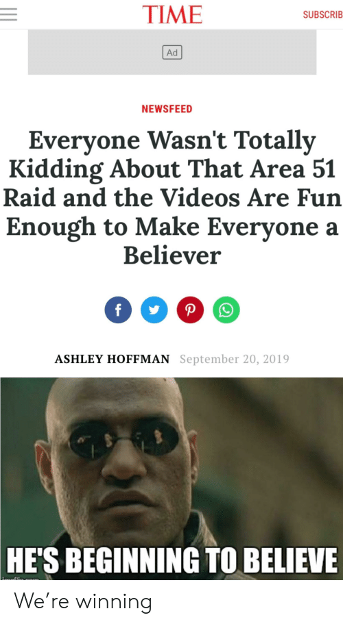 Reddit, Videos, and Time: TIME  SUBSCRIB  Ad  NEWSFEED  Everyone Wasn't Totally  Kidding About That Area 51  Raid and the Videos Are Fun  Enough to Make Everyone a  Believer  ASHLEY HOFFMAN September 20, 2019  HE'S BEGINNING TO BELIEVE  imaflin gnm We're winning