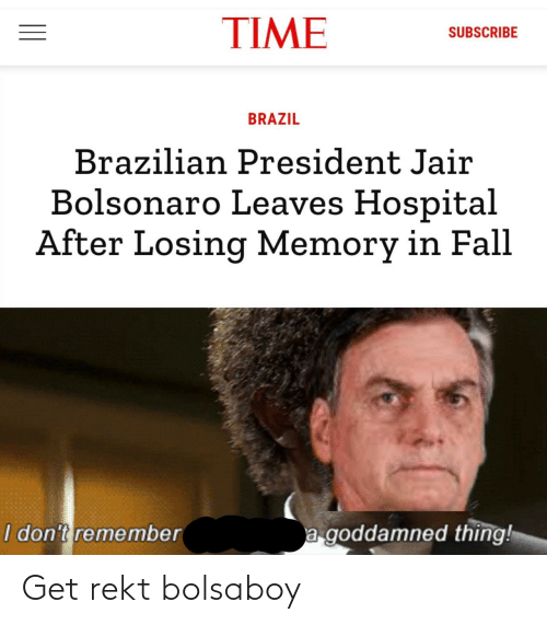 leaves: TIME  SUBSCRIBE  BRAZIL  Brazilian President Jair  Bolsonaro Leaves Hospital  After Losing Memory in Fall  a goddamned thing!  I don't remember Get rekt bolsaboy