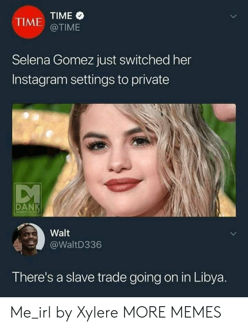 libya: TIME  @TIME  TIME  Selena Gomez just switched her  Instagram settings to private  MEME  Walt  WaltD336  There's a slave trade going on in Libya Me_irl by Xylere MORE MEMES