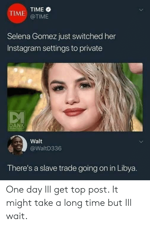 Instagram, Selena Gomez, and Selena: TIME  @TIME  TIME  Selena Gomez just switched her  Instagram settings to private  DAN  MEMI  Walt  @WaltD336  There's a slave trade going on in Libya. One day Ill get top post. It might take a long time but Ill wait.
