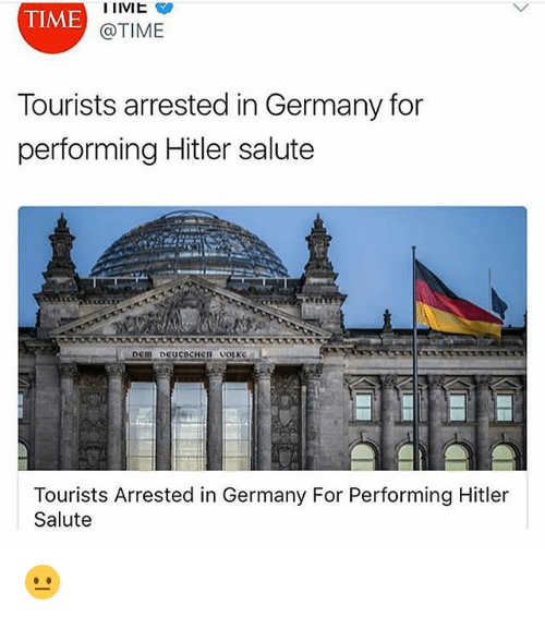 Hitlerism: TIME  @TIME  Tourists arrested in Germany for  performing Hitler salute  Tourists Arrested in Germany For Performing Hitler  Salute 😐