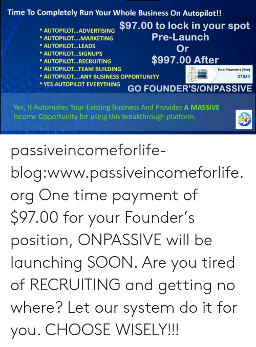 platform: Time To Completely Run Your Whole Business On Autopilot!!  AUTOPLOTARTISING $97.00 to lock in your spot  Pre-Launch  Or  AUTOPILOT MARKETING  AUTOPILOT...LEADS  AUTOPILOT...SIGNUPS  $997.00 After  AUTOPILOT... RECRUITING  AUTOPILOT...TEAM BUILDING  AUTOPILOT....ANY BUSINESS OPPORTUNITY  Total Founders [live]  27530  YES AUTOPILOT EVERYTHING GO FOUNDER'S/ONPASSIVE  Yes, It Automates Your Existing Business And Provides A MASSIVE  Income Opportuníty for using this breakthrough platform passiveincomeforlife-blog:www.passiveincomeforlife.org One time payment of $97.00 for your Founder's position, ONPASSIVE will be launching SOON. Are you tired of RECRUITING and getting no where? Let our system do it for you. CHOOSE WISELY!!!