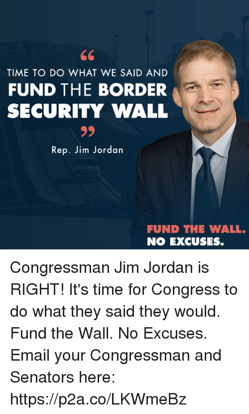 Email, Jordan, and Time: TIME TO DO WHAT WE SAID AND  FUND THE BORDER  SECURITY WALL  Rep. Jim Jordan  FUND THE WALL.  NO EXCUSES. Congressman Jim Jordan is RIGHT! It's time for Congress to do what they said they would. Fund the Wall. No Excuses.  Email your Congressman and Senators here: https://p2a.co/LKWmeBz