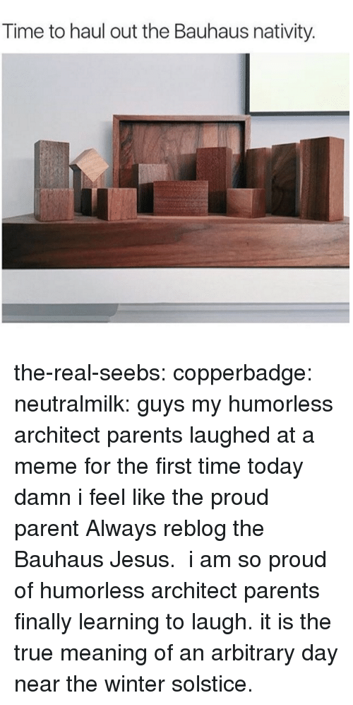 Jesus, Meme, and Parents: Time to haul out the Bauhaus nativity. the-real-seebs: copperbadge:   neutralmilk:  guys my humorless architect parents laughed at a meme for the first time today damn i feel like the proud parent  Always reblog the Bauhaus Jesus.   i am so proud of humorless architect parents finally learning to laugh. it is the true meaning of an arbitrary day near the winter solstice.