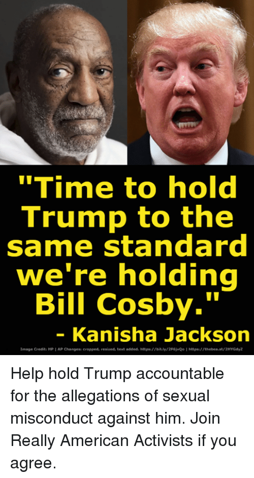 "Bill Cosby, American, and Help: ""Time to hold  Trump to the  same standard  we re holding  Bill Cosby.""  - Kanisha Jackson  Image Credit: HP AP Changess cropped, resized, text added. https://bit.ly/2F6jvQo Ihttps:/ /thebea.st/2HYGdyZ Help hold Trump accountable for the allegations of sexual misconduct against him. Join Really American Activists if you agree."