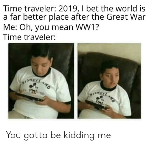 I Bet, Mean, and Time: Time traveler: 2019, I bet the world is  a far better place after the Great War  Me: Oh, you mean WW1?  Time traveler:  ARD You gotta be kidding me