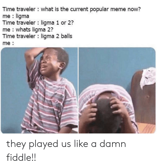 Meme, Time, and What Is: Time traveler what is the current popular meme now?  me ligma  Time traveler ligma 1 or 2?  me whats ligma 2?  Time traveler ligma 2 balls  me they played us like a damn fiddle!!