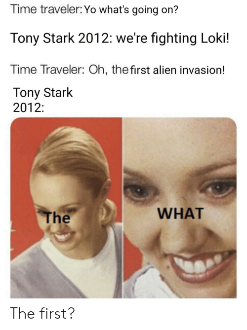 Yo, Alien, and Time: Time traveler: Yo what's going on?  Tony Stark 2012: we're fighting Loki!  Time Traveler: Oh, thefirst alien invasion!  Tony Stark  2012:  WHAT  The The first?