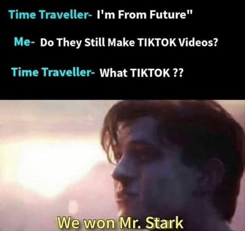 "time traveller: Time Traveller- I'm From Future""  Me- Do They Still Make TIKTOK Videos?  Time Traveller- What TIKTOK??  We won Mr. Stark"